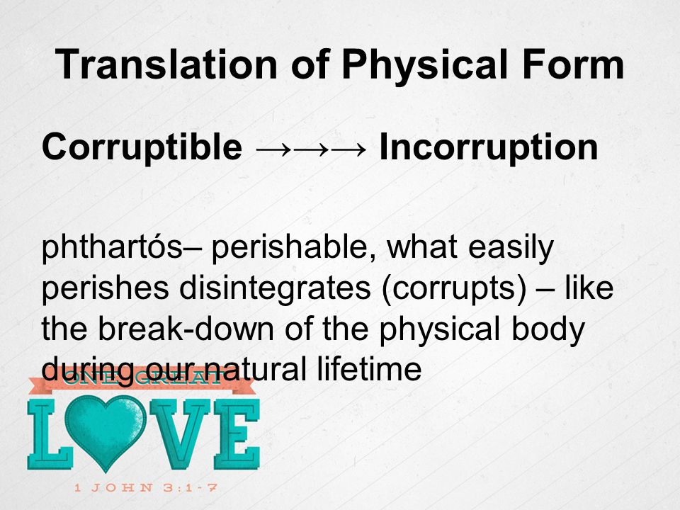 Translation of Physical Form Corruptible Incorruption phthartós– perishable, what easily perishes disintegrates (corrupts) – like the break-down of the physical body during our natural lifetime