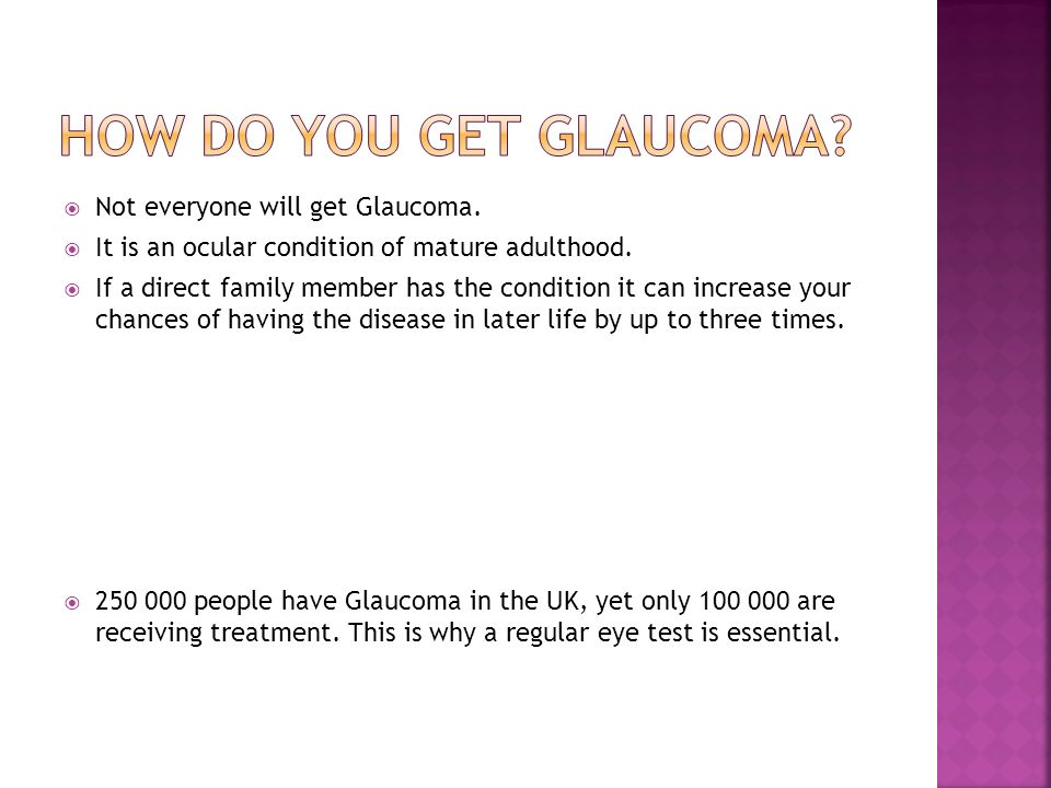 Not everyone will get Glaucoma. It is an ocular condition of mature adulthood.