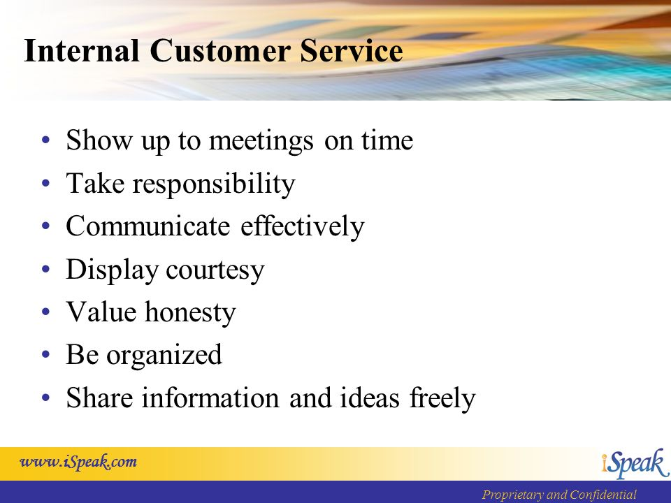 Proprietary and Confidential Internal Customer Service Show up to meetings on time Take responsibility Communicate effectively Display courtesy Value honesty Be organized Share information and ideas freely