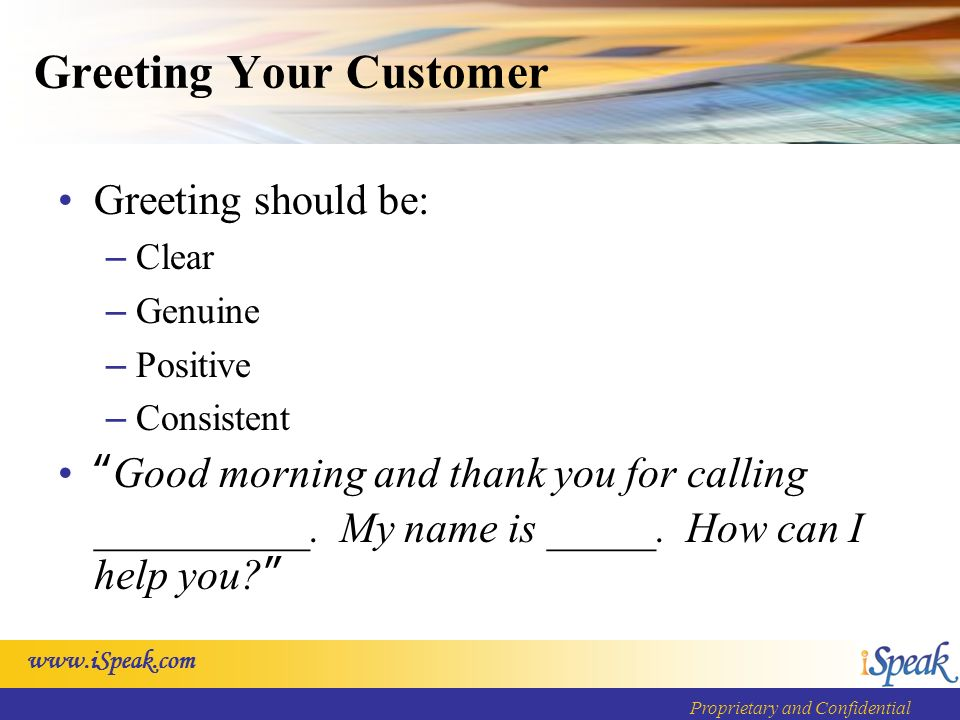 Proprietary and Confidential Greeting Your Customer Greeting should be: – Clear – Genuine – Positive – Consistent Good morning and thank you for calling __________.