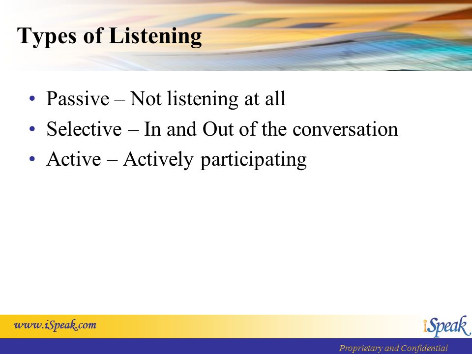 Proprietary and Confidential Types of Listening Passive – Not listening at all Selective – In and Out of the conversation Active – Actively participating