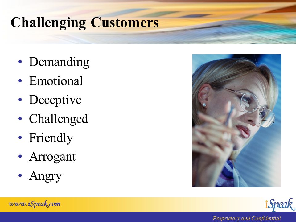 Proprietary and Confidential Challenging Customers Demanding Emotional Deceptive Challenged Friendly Arrogant Angry