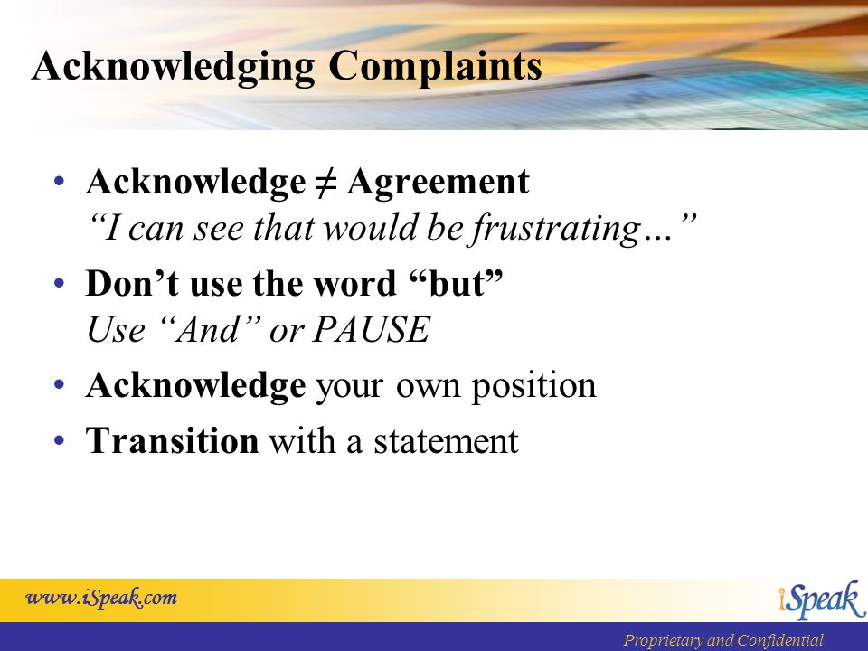 Proprietary and Confidential Acknowledging Complaints Acknowledge AgreementI can see that would be frustrating… Dont use the word but Use And or PAUSE Acknowledge your own position Transition with a statement