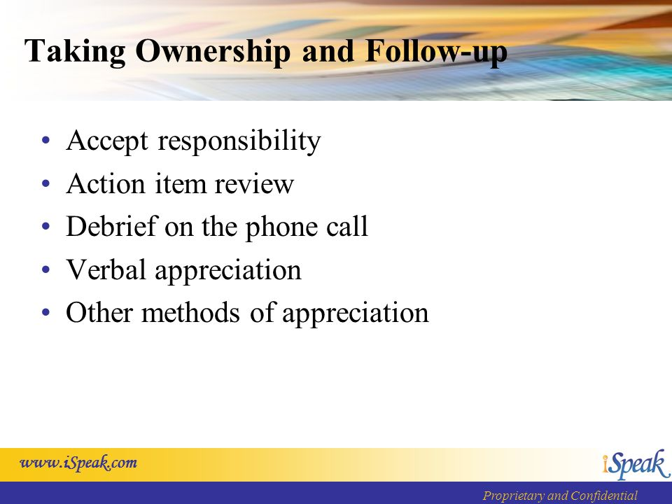 Proprietary and Confidential Taking Ownership and Follow-up Accept responsibility Action item review Debrief on the phone call Verbal appreciation Other methods of appreciation