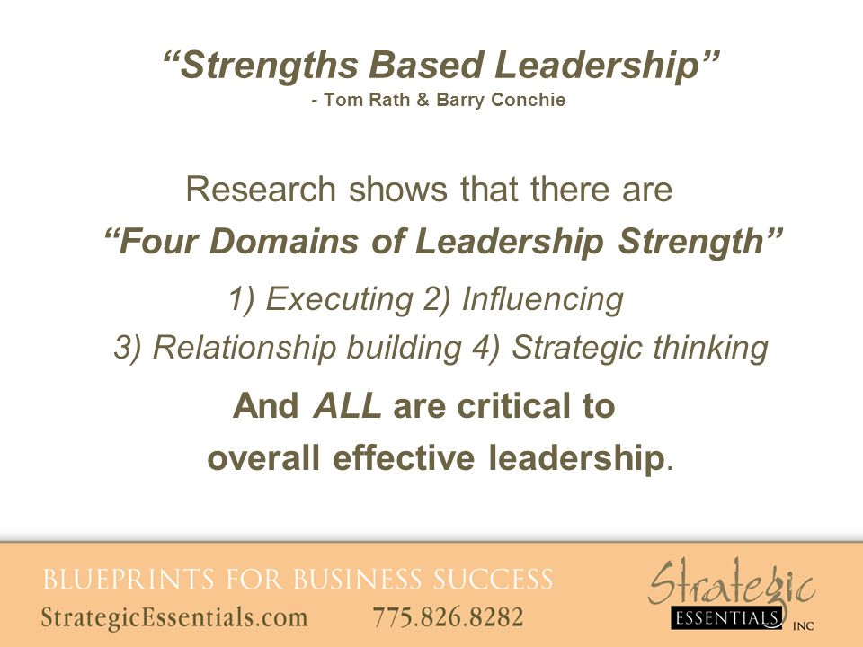 Research shows that there are Four Domains of Leadership Strength 1) Executing 2) Influencing 3) Relationship building 4) Strategic thinking And ALL are critical to overall effective leadership.