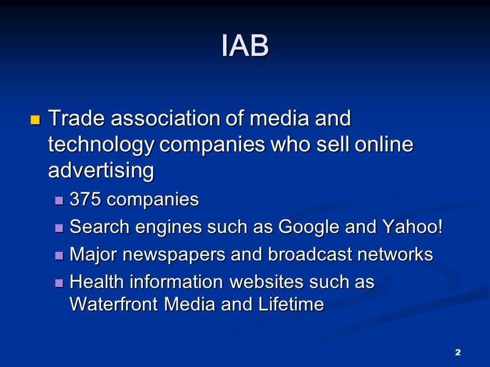 2 IAB Trade association of media and technology companies who sell online advertising Trade association of media and technology companies who sell online advertising 375 companies 375 companies Search engines such as Google and Yahoo.