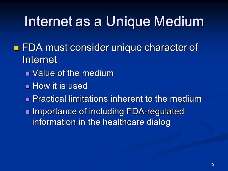5 Internet as a Unique Medium FDA must consider unique character of Internet FDA must consider unique character of Internet Value of the medium Value of the medium How it is used How it is used Practical limitations inherent to the medium Practical limitations inherent to the medium Importance of including FDA-regulated information in the healthcare dialog Importance of including FDA-regulated information in the healthcare dialog