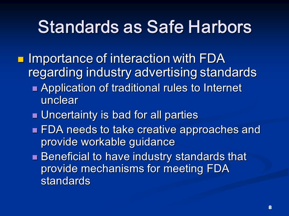 8 Standards as Safe Harbors Importance of interaction with FDA regarding industry advertising standards Importance of interaction with FDA regarding industry advertising standards Application of traditional rules to Internet unclear Application of traditional rules to Internet unclear Uncertainty is bad for all parties Uncertainty is bad for all parties FDA needs to take creative approaches and provide workable guidance FDA needs to take creative approaches and provide workable guidance Beneficial to have industry standards that provide mechanisms for meeting FDA standards Beneficial to have industry standards that provide mechanisms for meeting FDA standards