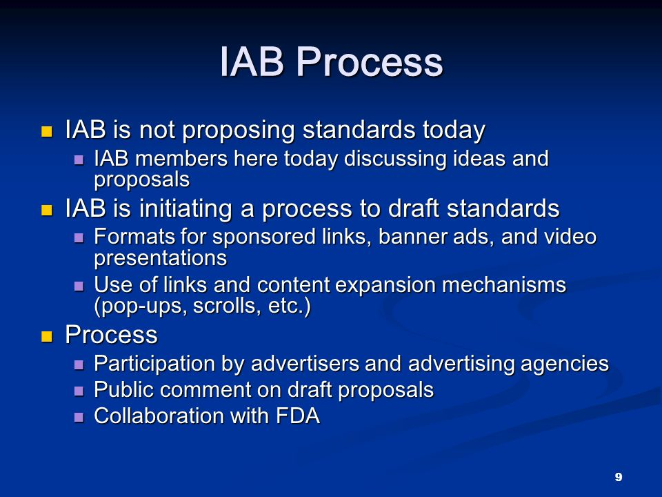 9 IAB Process IAB is not proposing standards today IAB is not proposing standards today IAB members here today discussing ideas and proposals IAB members here today discussing ideas and proposals IAB is initiating a process to draft standards IAB is initiating a process to draft standards Formats for sponsored links, banner ads, and video presentations Formats for sponsored links, banner ads, and video presentations Use of links and content expansion mechanisms (pop-ups, scrolls, etc.) Use of links and content expansion mechanisms (pop-ups, scrolls, etc.) Process Process Participation by advertisers and advertising agencies Participation by advertisers and advertising agencies Public comment on draft proposals Public comment on draft proposals Collaboration with FDA Collaboration with FDA