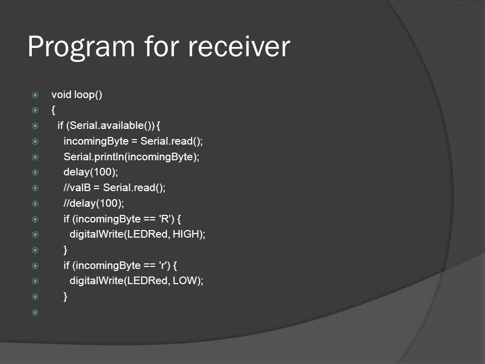 Program for receiver void loop() { if (Serial.available()) { incomingByte = Serial.read(); Serial.println(incomingByte); delay(100); //valB = Serial.read(); //delay(100); if (incomingByte == R ) { digitalWrite(LEDRed, HIGH); } if (incomingByte == r ) { digitalWrite(LEDRed, LOW); }
