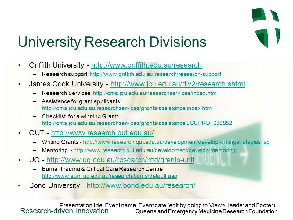Queensland Emergency Medicine Research Foundation Research-driven innovation Queensland Emergency Medicine Research Foundation Research-driven innovation University Research Divisions Griffith University -   –Research support:   James Cook University -   –Research Services:   –Assistance for grant applicants:     –Checklist for a winning Grant:     QUT -   –Writing Grants -   –Mentoring -   UQ -   –Burns, Trauma & Critical Care Research Centre     Bond University -   Presentation title, Event name, Event date (edit by going to View>Header and Footer)