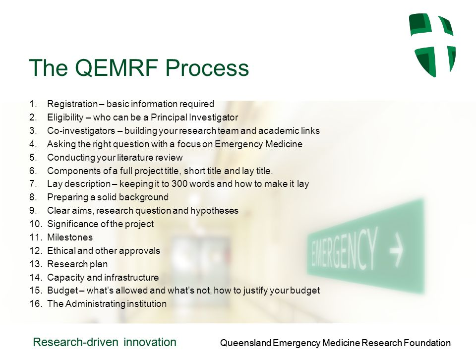 Queensland Emergency Medicine Research Foundation Research-driven innovation Queensland Emergency Medicine Research Foundation Research-driven innovation The QEMRF Process 1.Registration – basic information required 2.Eligibility – who can be a Principal Investigator 3.Co-investigators – building your research team and academic links 4.Asking the right question with a focus on Emergency Medicine 5.Conducting your literature review 6.Components of a full project title, short title and lay title.