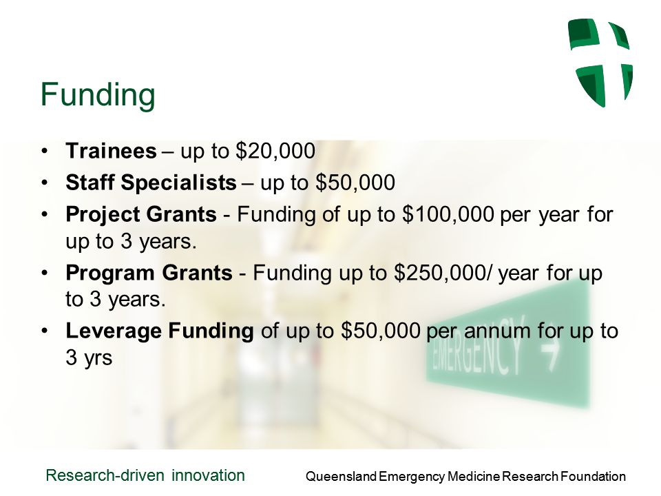 Queensland Emergency Medicine Research Foundation Research-driven innovation Queensland Emergency Medicine Research Foundation Research-driven innovation Funding Trainees – up to $20,000 Staff Specialists – up to $50,000 Project Grants - Funding of up to $100,000 per year for up to 3 years.