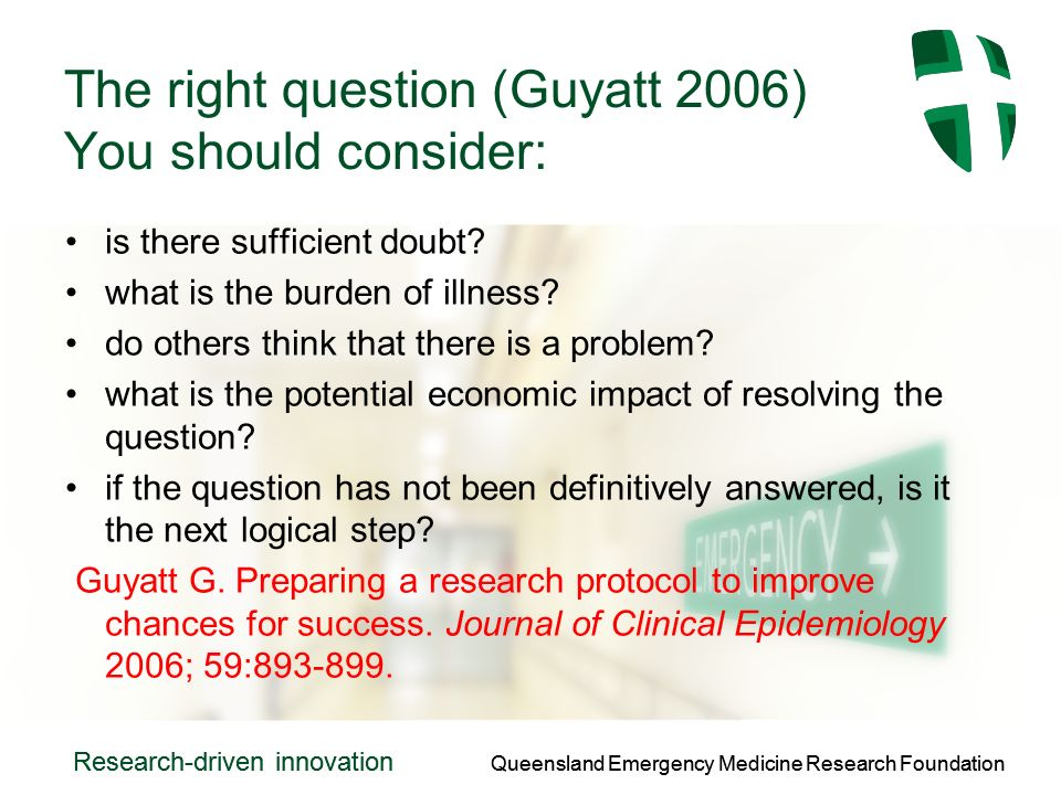 Queensland Emergency Medicine Research Foundation Research-driven innovation Queensland Emergency Medicine Research Foundation Research-driven innovation The right question (Guyatt 2006) You should consider: is there sufficient doubt.