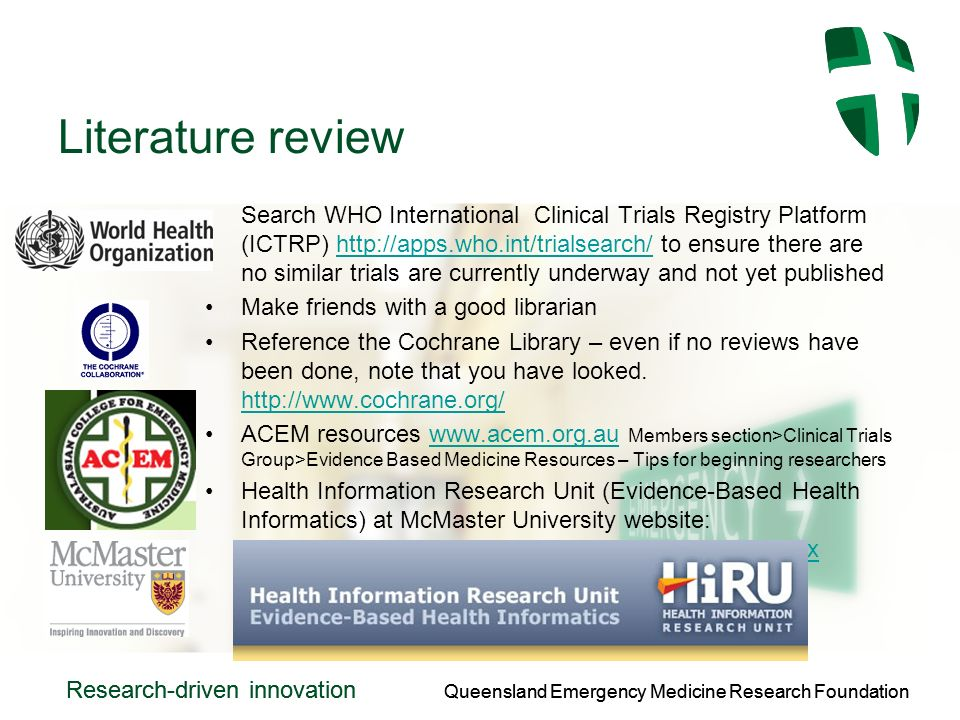 Queensland Emergency Medicine Research Foundation Research-driven innovation Queensland Emergency Medicine Research Foundation Research-driven innovation Literature review Search WHO International Clinical Trials Registry Platform (ICTRP)   to ensure there are no similar trials are currently underway and not yet publishedhttp://apps.who.int/trialsearch/ Make friends with a good librarian Reference the Cochrane Library – even if no reviews have been done, note that you have looked.