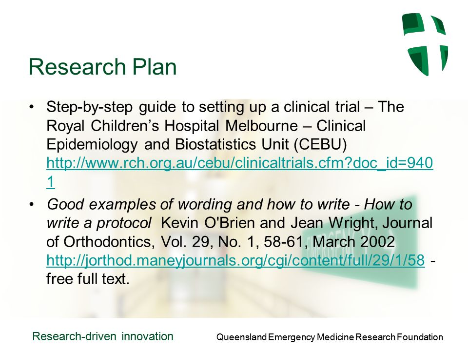 Queensland Emergency Medicine Research Foundation Research-driven innovation Queensland Emergency Medicine Research Foundation Research-driven innovation Research Plan Step-by-step guide to setting up a clinical trial – The Royal Childrens Hospital Melbourne – Clinical Epidemiology and Biostatistics Unit (CEBU)   doc_id= doc_id=940 1 Good examples of wording and how to write - How to write a protocol Kevin O Brien and Jean Wright, Journal of Orthodontics, Vol.