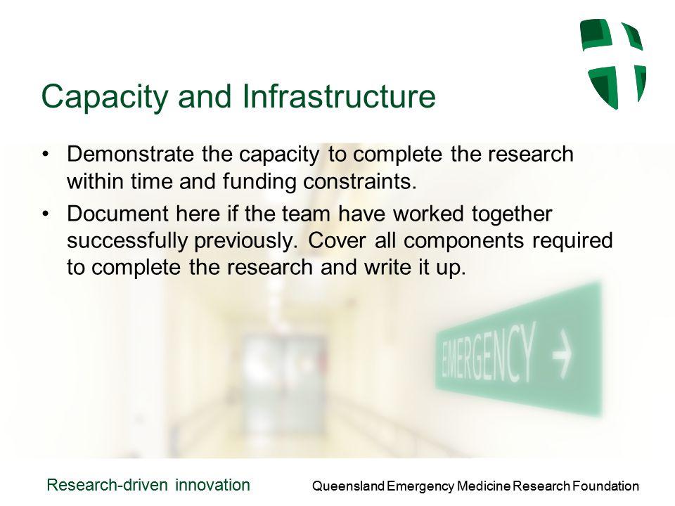 Queensland Emergency Medicine Research Foundation Research-driven innovation Queensland Emergency Medicine Research Foundation Research-driven innovation Capacity and Infrastructure Demonstrate the capacity to complete the research within time and funding constraints.