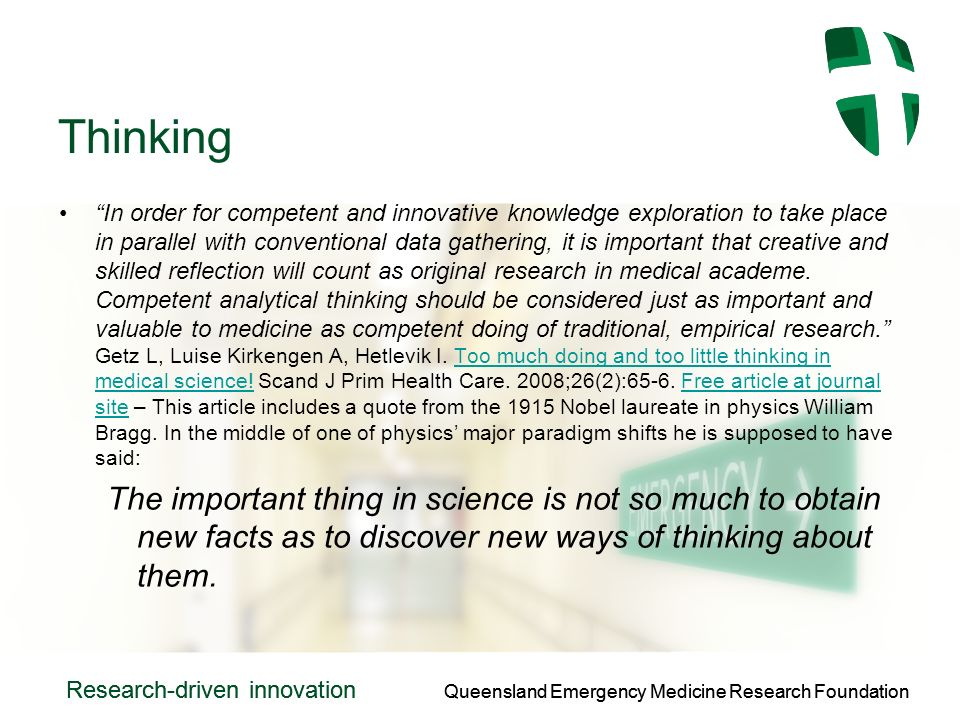 Queensland Emergency Medicine Research Foundation Research-driven innovation Queensland Emergency Medicine Research Foundation Research-driven innovation Thinking In order for competent and innovative knowledge exploration to take place in parallel with conventional data gathering, it is important that creative and skilled reflection will count as original research in medical academe.