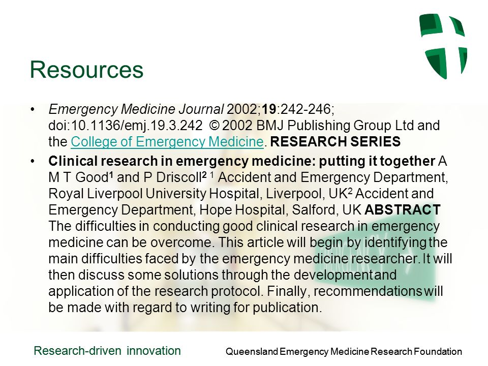 Queensland Emergency Medicine Research Foundation Research-driven innovation Queensland Emergency Medicine Research Foundation Research-driven innovation Resources Emergency Medicine Journal 2002;19: ; doi: /emj © 2002 BMJ Publishing Group Ltd and the College of Emergency Medicine.