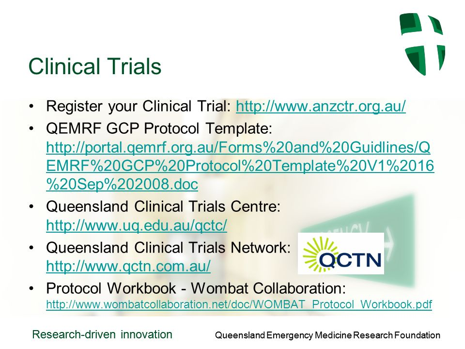 Queensland Emergency Medicine Research Foundation Research-driven innovation Queensland Emergency Medicine Research Foundation Research-driven innovation Clinical Trials Register your Clinical Trial:   QEMRF GCP Protocol Template:   EMRF%20GCP%20Protocol%20Template%20V1%2016 %20Sep% doc   EMRF%20GCP%20Protocol%20Template%20V1%2016 %20Sep% doc Queensland Clinical Trials Centre:     Queensland Clinical Trials Network:     Protocol Workbook - Wombat Collaboration:
