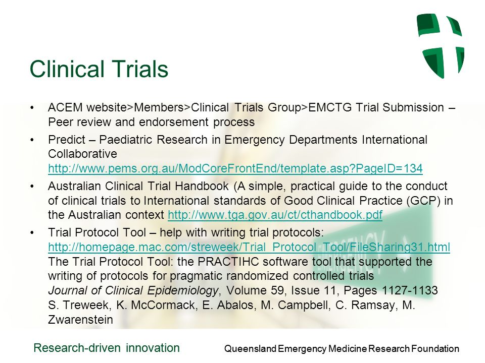 Queensland Emergency Medicine Research Foundation Research-driven innovation Queensland Emergency Medicine Research Foundation Research-driven innovation Clinical Trials ACEM website>Members>Clinical Trials Group>EMCTG Trial Submission – Peer review and endorsement process Predict – Paediatric Research in Emergency Departments International Collaborative   PageID=134   PageID=134 Australian Clinical Trial Handbook (A simple, practical guide to the conduct of clinical trials to International standards of Good Clinical Practice (GCP) in the Australian context   Trial Protocol Tool – help with writing trial protocols:   The Trial Protocol Tool: the PRACTIHC software tool that supported the writing of protocols for pragmatic randomized controlled trials Journal of Clinical Epidemiology, Volume 59, Issue 11, Pages S.