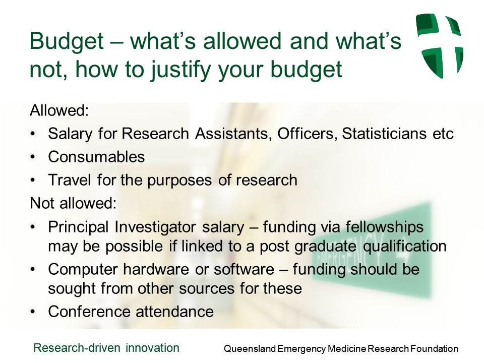 Queensland Emergency Medicine Research Foundation Research-driven innovation Queensland Emergency Medicine Research Foundation Research-driven innovation Budget – whats allowed and whats not, how to justify your budget Allowed: Salary for Research Assistants, Officers, Statisticians etc Consumables Travel for the purposes of research Not allowed: Principal Investigator salary – funding via fellowships may be possible if linked to a post graduate qualification Computer hardware or software – funding should be sought from other sources for these Conference attendance