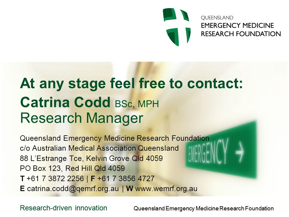 Queensland Emergency Medicine Research Foundation Research-driven innovation Queensland Emergency Medicine Research Foundation Research-driven innovation At any stage feel free to contact: Catrina Codd BSc, MPH Research Manager Queensland Emergency Medicine Research Foundation c/o Australian Medical Association Queensland 88 LEstrange Tce, Kelvin Grove Qld 4059 PO Box 123, Red Hill Qld 4059 T | F E | W