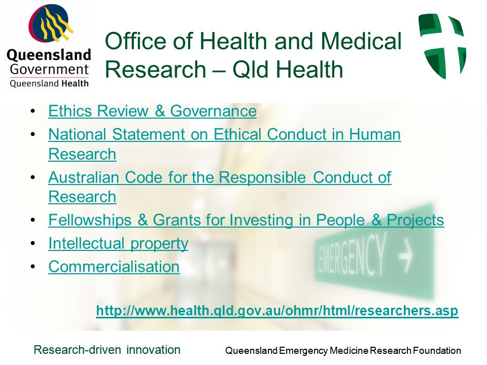 Queensland Emergency Medicine Research Foundation Research-driven innovation Queensland Emergency Medicine Research Foundation Research-driven innovation Office of Health and Medical Research – Qld Health Ethics Review & Governance National Statement on Ethical Conduct in Human ResearchNational Statement on Ethical Conduct in Human Research Australian Code for the Responsible Conduct of ResearchAustralian Code for the Responsible Conduct of Research Fellowships & Grants for Investing in People & Projects Intellectual property Commercialisation