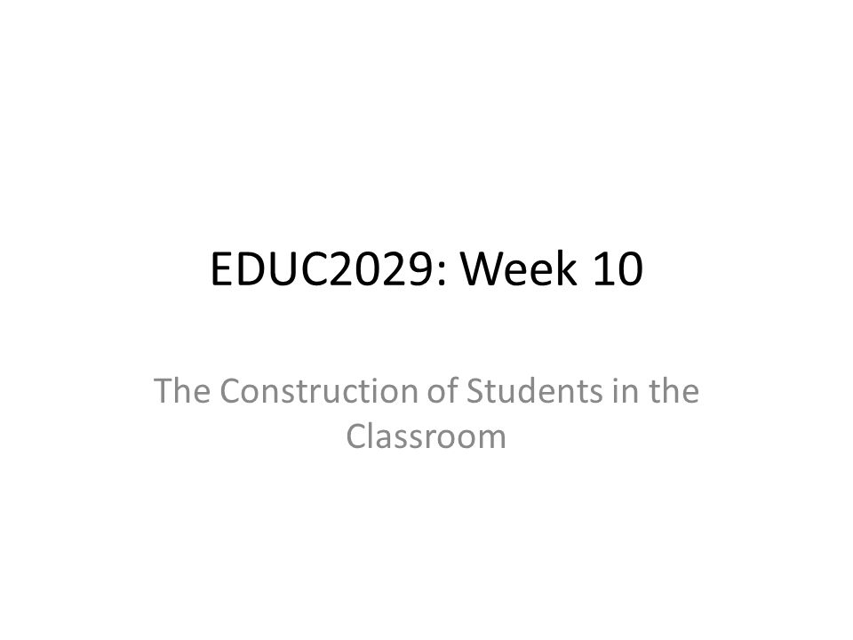 EDUC2029: Week 10 The Construction of Students in the Classroom