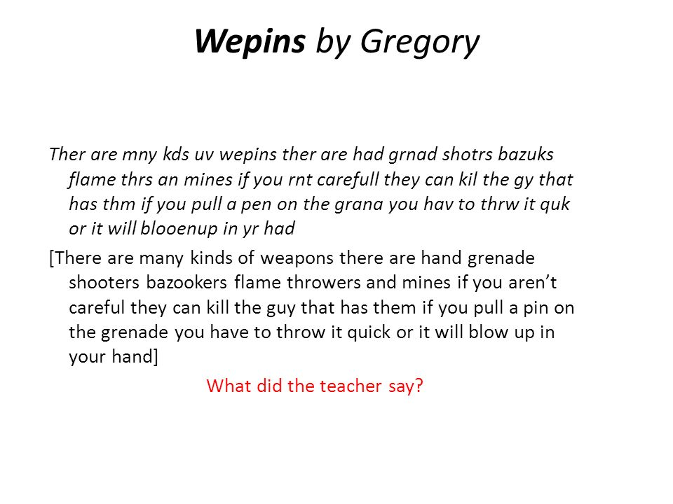 Wepins by Gregory Ther are mny kds uv wepins ther are had grnad shotrs bazuks flame thrs an mines if you rnt carefull they can kil the gy that has thm if you pull a pen on the grana you hav to thrw it quk or it will blooenup in yr had [There are many kinds of weapons there are hand grenade shooters bazookers flame throwers and mines if you arent careful they can kill the guy that has them if you pull a pin on the grenade you have to throw it quick or it will blow up in your hand] What did the teacher say