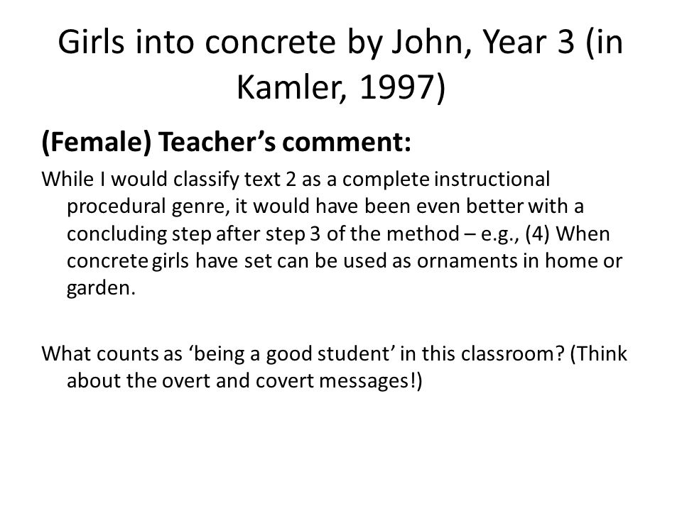 Girls into concrete by John, Year 3 (in Kamler, 1997) (Female) Teachers comment: While I would classify text 2 as a complete instructional procedural genre, it would have been even better with a concluding step after step 3 of the method – e.g., (4) When concrete girls have set can be used as ornaments in home or garden.