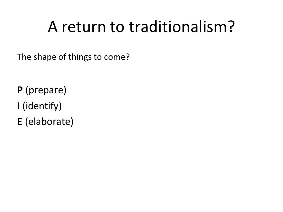 A return to traditionalism The shape of things to come P (prepare) I (identify) E (elaborate)