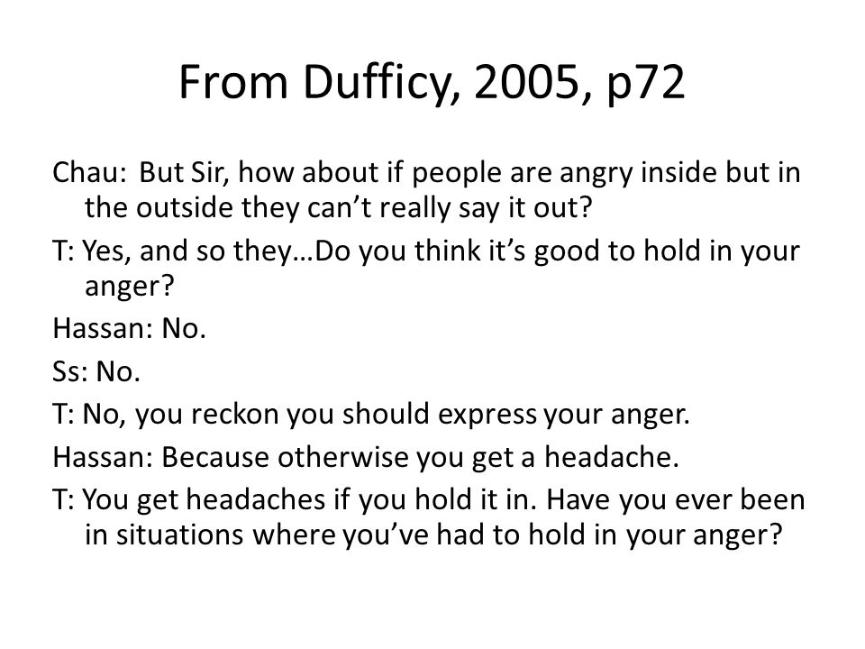 From Dufficy, 2005, p72 Chau:But Sir, how about if people are angry inside but in the outside they cant really say it out.