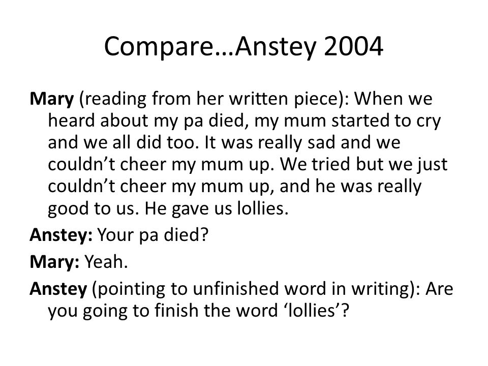 Compare…Anstey 2004 Mary (reading from her written piece): When we heard about my pa died, my mum started to cry and we all did too.