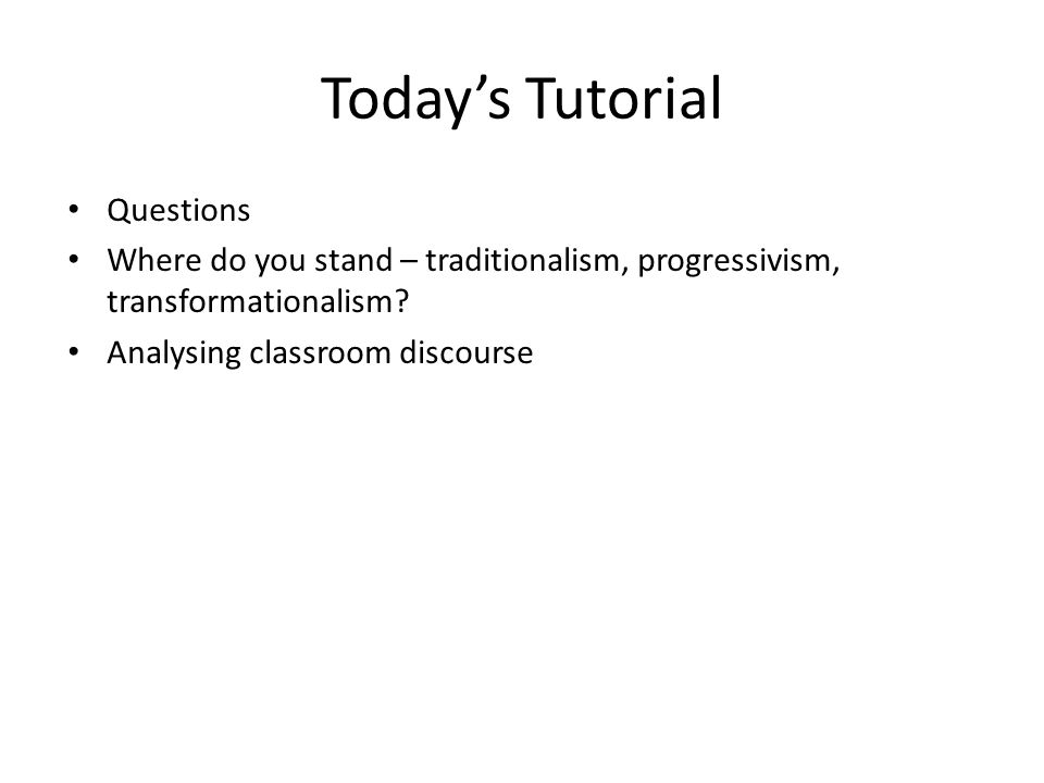 Todays Tutorial Questions Where do you stand – traditionalism, progressivism, transformationalism.