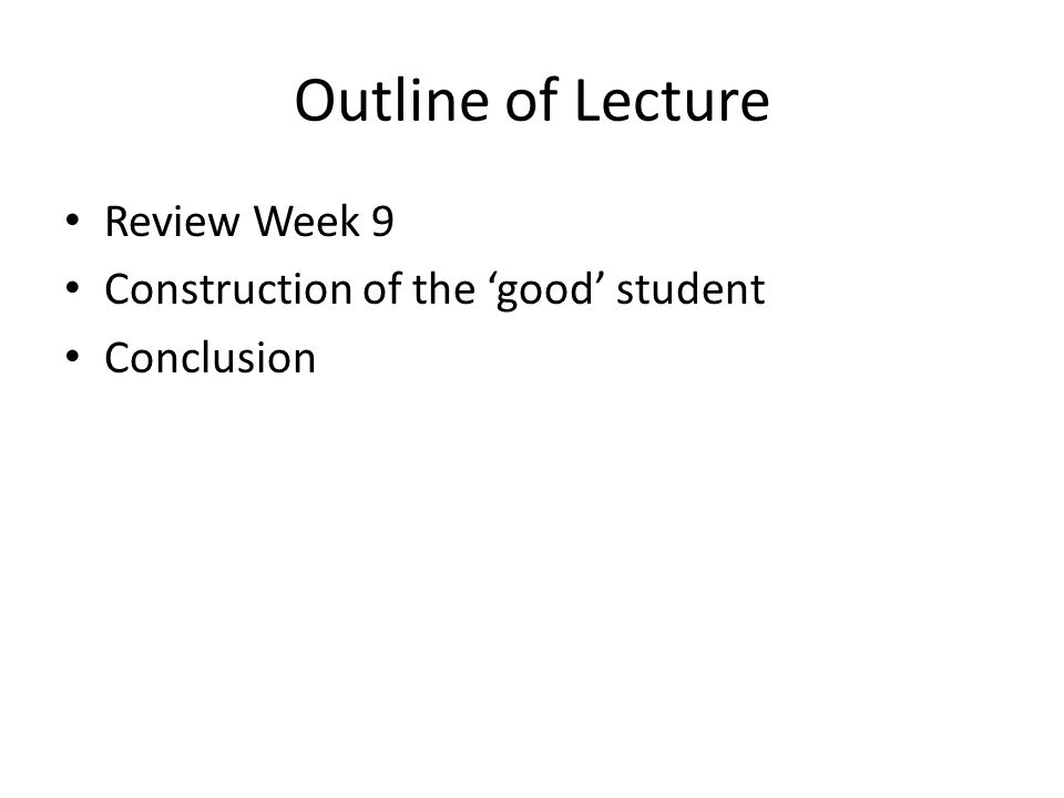 Outline of Lecture Review Week 9 Construction of the good student Conclusion