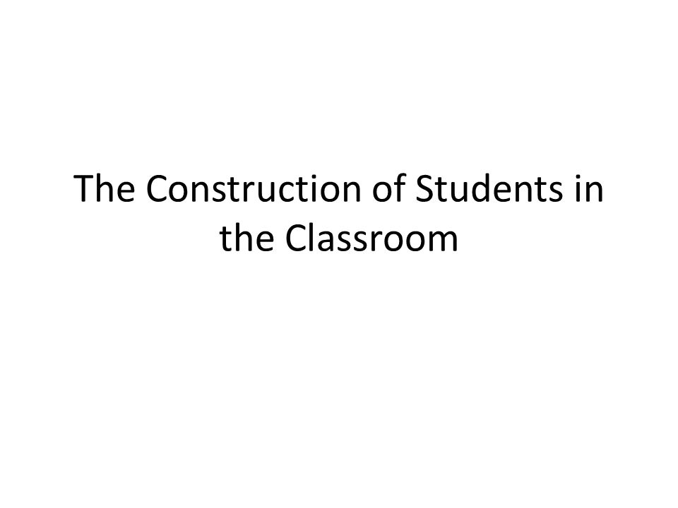 The Construction of Students in the Classroom