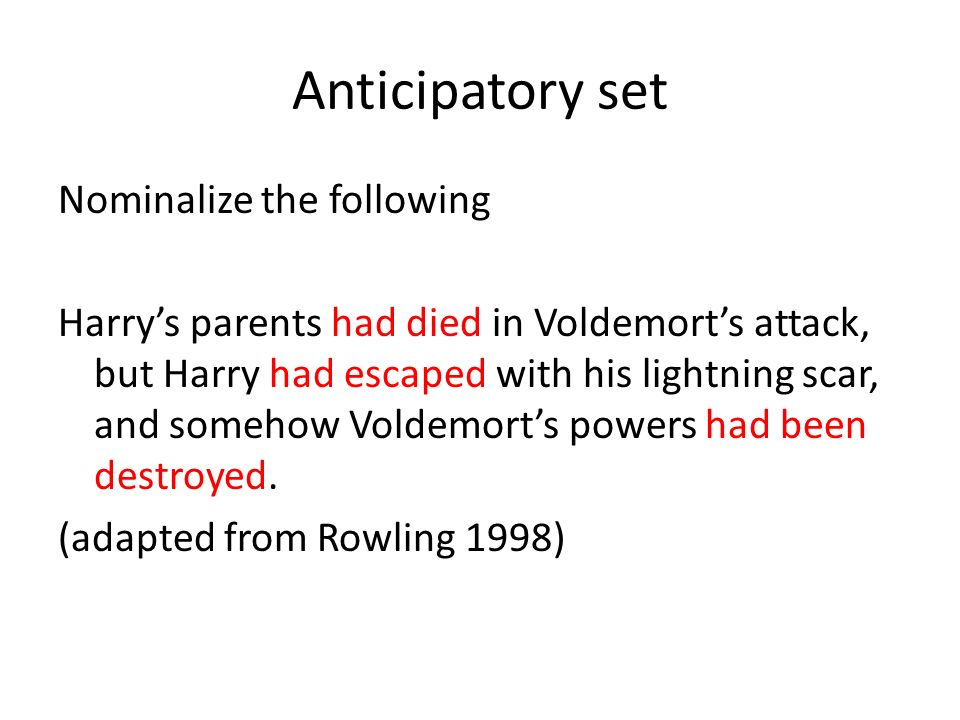 Anticipatory set Nominalize the following Harrys parents had died in Voldemorts attack, but Harry had escaped with his lightning scar, and somehow Voldemorts powers had been destroyed.