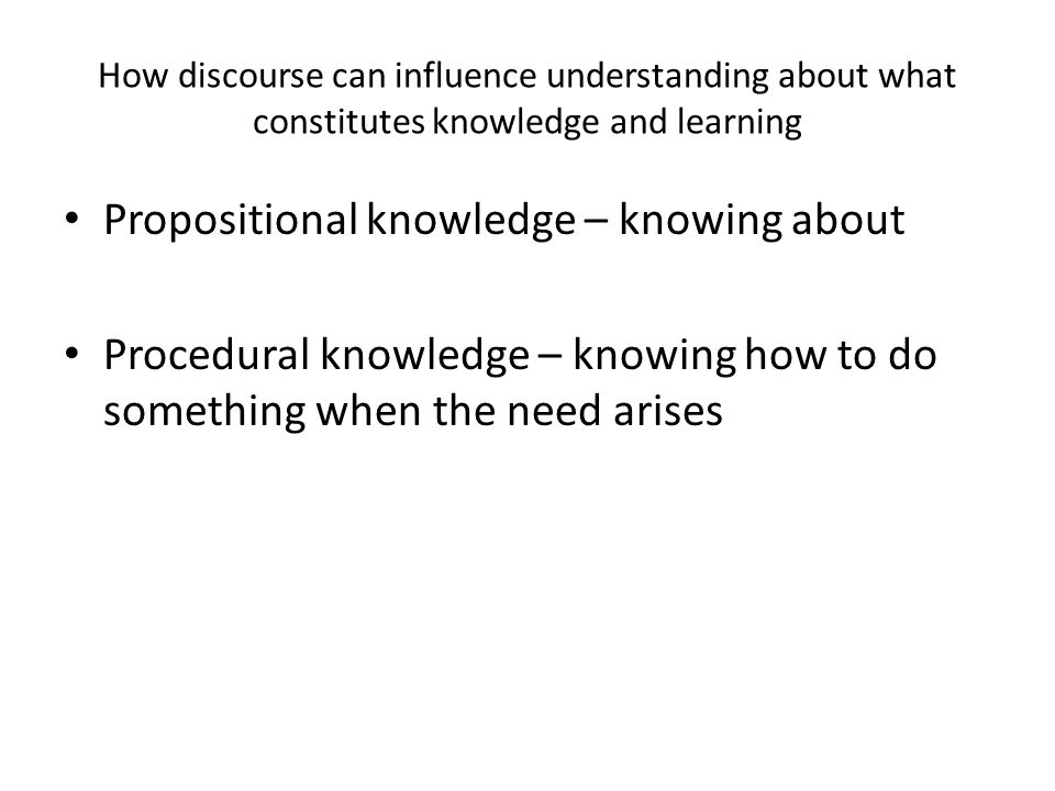 How discourse can influence understanding about what constitutes knowledge and learning Propositional knowledge – knowing about Procedural knowledge – knowing how to do something when the need arises