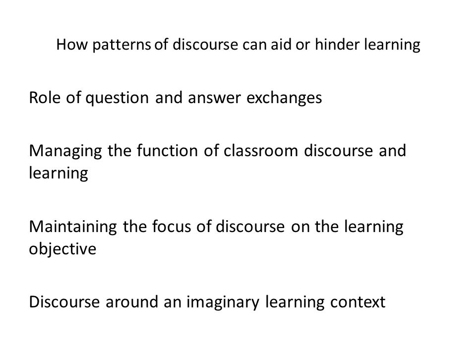 How patterns of discourse can aid or hinder learning Role of question and answer exchanges Managing the function of classroom discourse and learning Maintaining the focus of discourse on the learning objective Discourse around an imaginary learning context