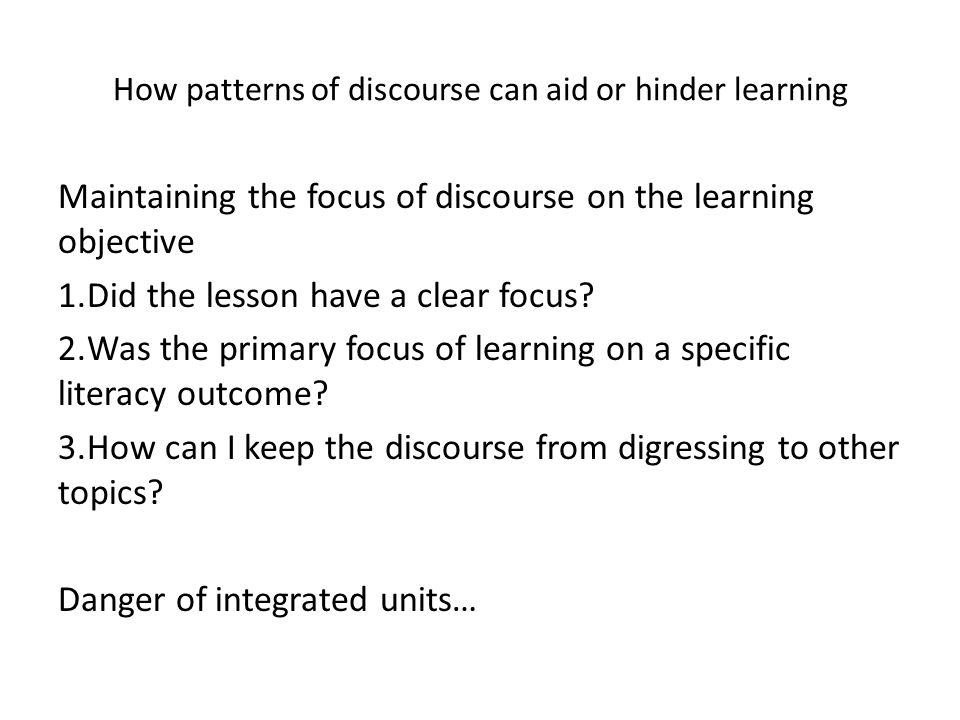 How patterns of discourse can aid or hinder learning Maintaining the focus of discourse on the learning objective 1.Did the lesson have a clear focus.