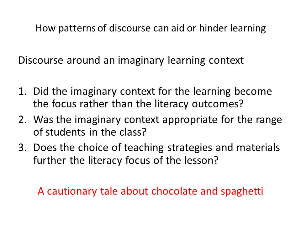 How patterns of discourse can aid or hinder learning Discourse around an imaginary learning context 1.Did the imaginary context for the learning become the focus rather than the literacy outcomes.