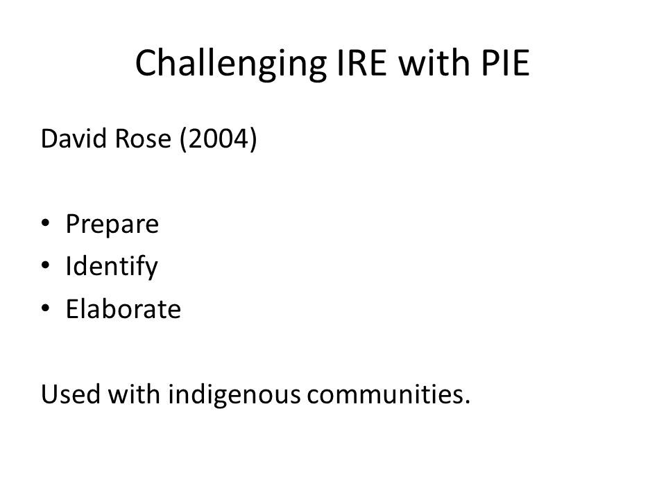 Challenging IRE with PIE David Rose (2004) Prepare Identify Elaborate Used with indigenous communities.