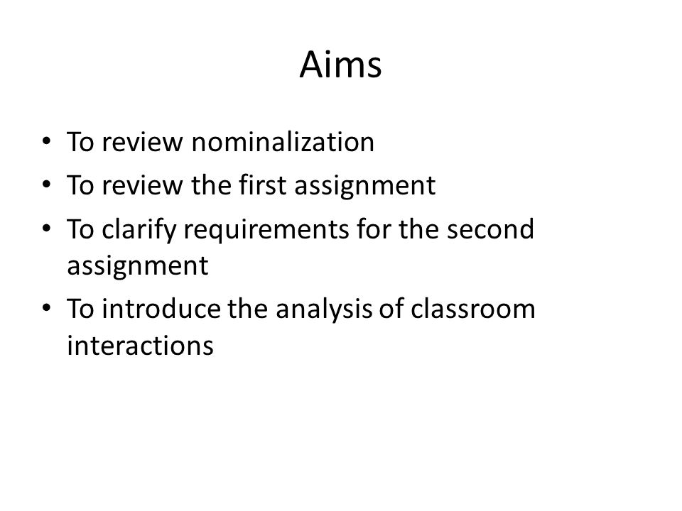 Aims To review nominalization To review the first assignment To clarify requirements for the second assignment To introduce the analysis of classroom interactions