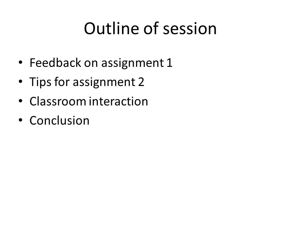 Outline of session Feedback on assignment 1 Tips for assignment 2 Classroom interaction Conclusion