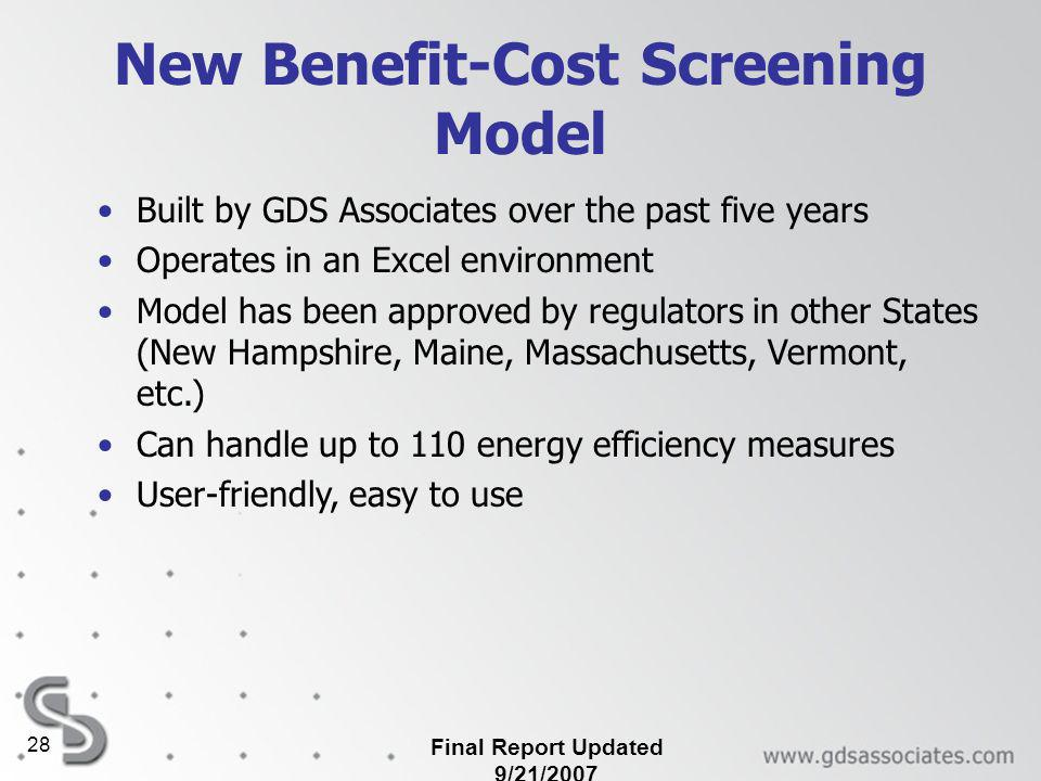 Final Report Updated 9/21/2007 28 New Benefit-Cost Screening Model Built by GDS Associates over the past five years Operates in an Excel environment Model has been approved by regulators in other States (New Hampshire, Maine, Massachusetts, Vermont, etc.) Can handle up to 110 energy efficiency measures User-friendly, easy to use
