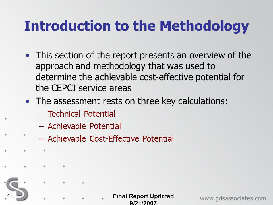 Final Report Updated 9/21/2007 41 Introduction to the Methodology This section of the report presents an overview of the approach and methodology that was used to determine the achievable cost-effective potential for the CEPCI service areas The assessment rests on three key calculations: –Technical Potential –Achievable Potential –Achievable Cost-Effective Potential