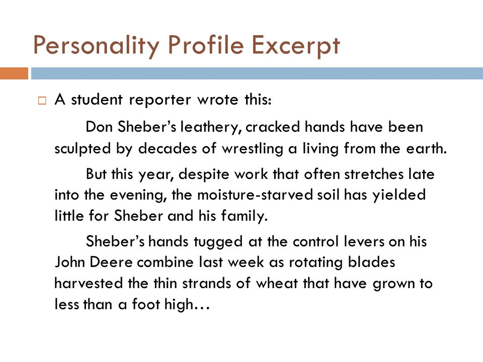 Personality Profile Excerpt A student reporter wrote this: Don Shebers leathery, cracked hands have been sculpted by decades of wrestling a living from the earth.