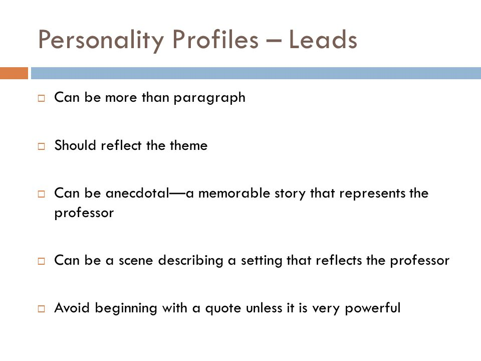 Personality Profiles – Leads Can be more than paragraph Should reflect the theme Can be anecdotala memorable story that represents the professor Can be a scene describing a setting that reflects the professor Avoid beginning with a quote unless it is very powerful
