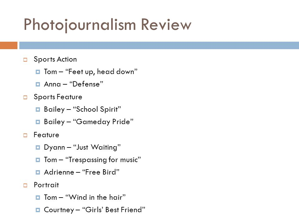 Photojournalism Review Sports Action Tom – Feet up, head down Anna – Defense Sports Feature Bailey – School Spirit Bailey – Gameday Pride Feature Dyann – Just Waiting Tom – Trespassing for music Adrienne – Free Bird Portrait Tom – Wind in the hair Courtney – Girls Best Friend